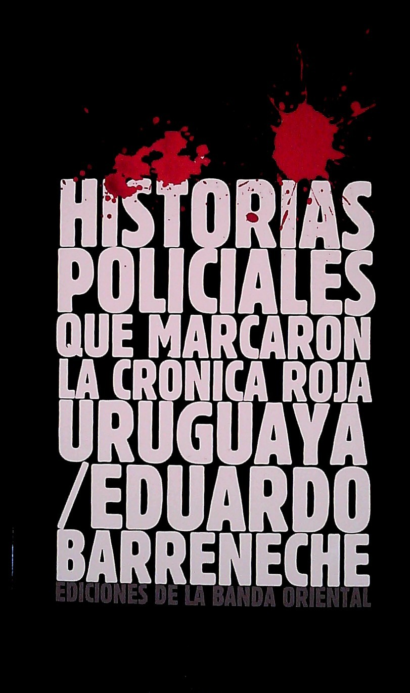 HISTORIAS POLICIALES QUE MARCARON LA CRONICA ROJA. EDUARDO BARRENECHE .                  EN URUGUAY